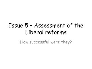 Issue 5 – Assessment of the Liberal reforms
