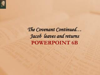 The Covenant Continued… Jacob  leaves and returns POWERPOINT  6B