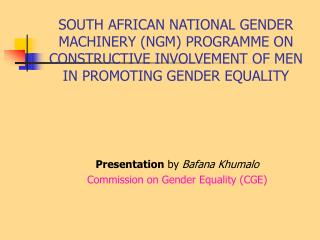 SOUTH AFRICAN NATIONAL GENDER MACHINERY (NGM) PROGRAMME ON CONSTRUCTIVE INVOLVEMENT OF MEN IN PROMOTING GENDER EQUALITY