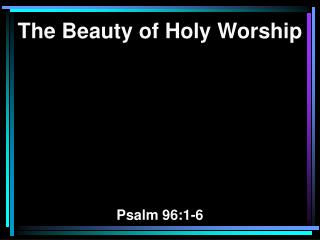 The Beauty of Holy Worship Psalm 96:1-6