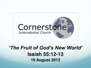'The Fruit of God's New World' Isaiah 55:12-13 19 August 2012