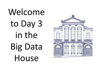 Welcome to Day 3 in the Big Data House
