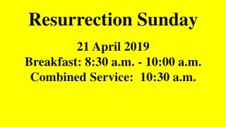 ResurrectionSunday 21April2019 Breakfast:8:30 a.m. - 10:00 a.m. CombinedService:10:30 a.m.
