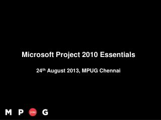 Microsoft Project 2010 Essentials 24 th  August 2013, MPUG  Chennai