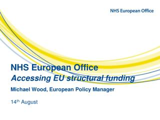 NHS European Office  Accessing EU structural funding Michael Wood, European Policy Manager