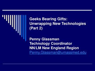 Geeks Bearing Gifts:  Unwrapping New Technologies (Part 2) Penny Glassman Technology Coordinator NN/LM New England Regio