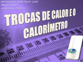 TROCAS DE CALOR E O CALORÍMETRO