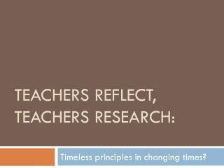 Teachers reflect, teachers research: