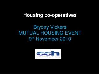 Housing co-operatives Bryony Vickers MUTUAL HOUSING EVENT 9 th  November 2010