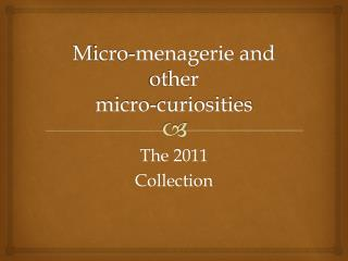M icro-menagerie and other  micro-curiosities