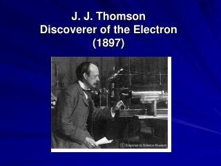 J. J. Thomson  Discoverer of the Electron    (1897)