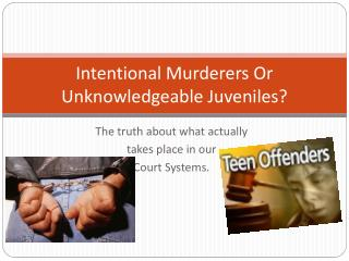 Intentional Murderers Or Unknowledgeable Juveniles?