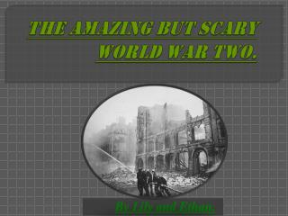THE AMAZING BUT SCARY WORLD WAR TWO.