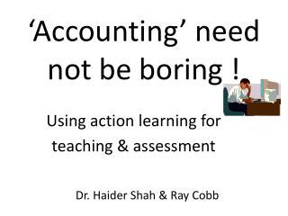 'Accounting' need    not  be boring  !