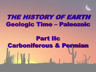 THE HISTORY OF EARTH Geologic  Time – Paleozoic Part  IIc Carboniferous & Permian