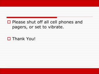 Please shut off all cell phones and pagers, or set to vibrate. Thank You!
