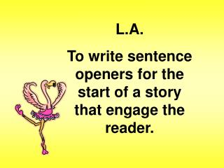 L.A. To write sentence openers for the start of a story that engage the reader.