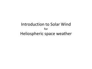 Introduction to Solar Wind  for  Heliospheric  space weather