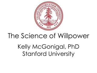 The Science of  Willpower Kelly McGonigal, PhD Stanford  University