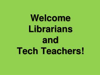 Welcome Librarians  a nd  Tech Teachers!