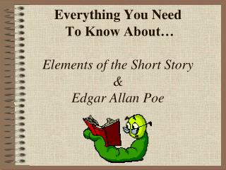 Everything You Need  To Know About… Elements of the Short Story  &  Edgar Allan Poe