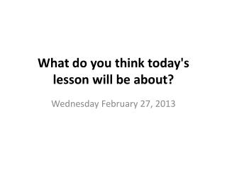 What do you think today's lesson will be about?