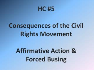 HC #5 Consequences of the Civil Rights Movement Affirmative Action &  Forced Busing