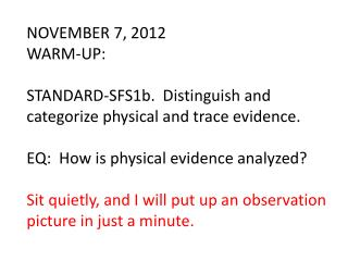 NOVEMBER 7, 2012 WARM-UP: STANDARD-SFS1b.  Distinguish and categorize physical and trace evidence.