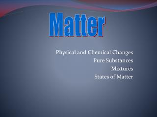 Physical and Chemical Changes Pure Substances Mixtures States of Matter