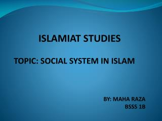 ISLAMIAT STUDIES  TOPIC: SOCIAL SYSTEM IN ISLAM BY: MAHA RAZA BSSS 1B
