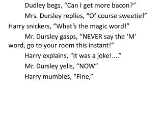 "Dudley begs, ""Can I get more bacon?"" 	Mrs. Dursley replies, ""Of course sweetie!"""