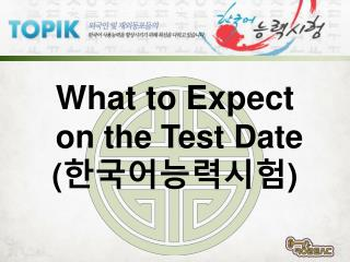 What to Expect on the Test Date ( 한국어능력시험 )