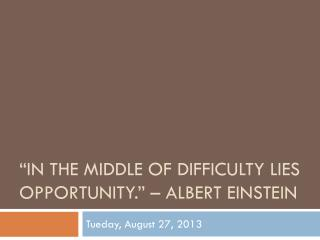"""In the middle of difficulty lies opportunity."" – albert Einstein"