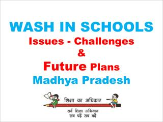 WASH IN SCHOOLS  Issues - Challenges  &   Future Plans  Madhya  Pradesh