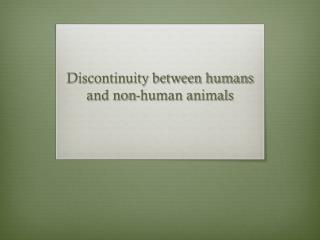 Discontinuity between humans and non-human animals