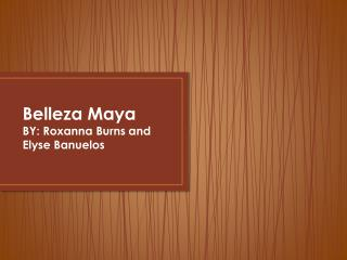 Belleza  Maya BY: Roxanna Burns and Elyse  Banuelos