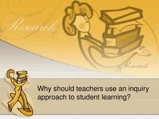 Why should teachers use an inquiry approach to student learning?