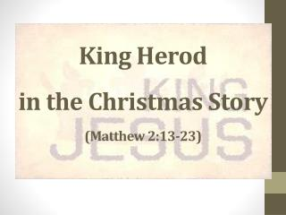 King Herod  in the Christmas Story (Matthew 2:13-23)