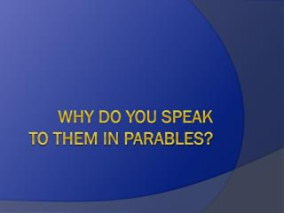 Why Do You Speak  to them in parables?