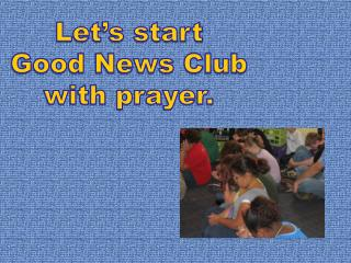 Let's start Good News Club with prayer.