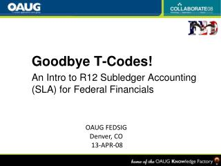 Goodbye T-Codes! An Intro to R12 Subledger Accounting (SLA) for Federal Financials
