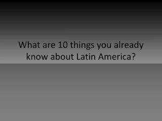 What are 10 things you already know about Latin America?