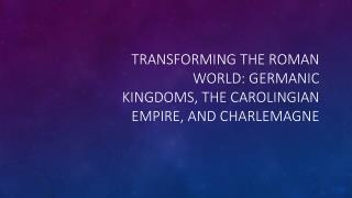 Transforming the Roman World: Germanic Kingdoms, the Carolingian Empire, and Charlemagne