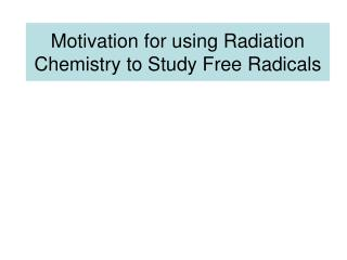Motivation for using Radiation Chemistry to Study Free Radicals