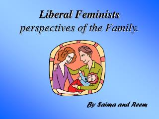Liberal Feminists  perspectives of the Family.