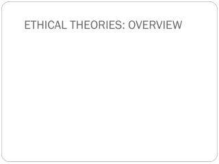 ETHICAL THEORIES: OVERVIEW
