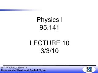 Physics I 95.141 LECTURE 10 3/3/10
