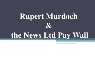 Rupert Murdoch  &  the News Ltd Pay Wall