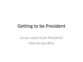 Getting to be President