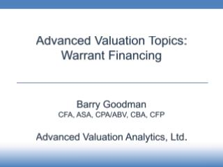 Advanced Valuation Topics: Warrant Financing Barry Goodman CFA , ASA, CPA/ABV,  CBA, CFP